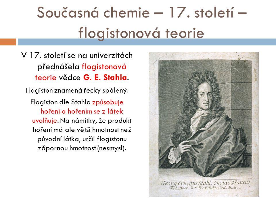 Současná chemie – 17. století – flogistonová teorie V 17. století se na univerzitách přednášela flogistonová teorie vědce G. E. Stahla. Flogiston znam