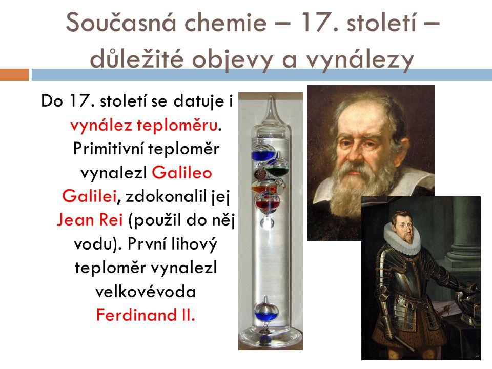 Současná chemie – 17. století – důležité objevy a vynálezy Do 17. století se datuje i vynález teploměru. Primitivní teploměr vynalezl Galileo Galilei,