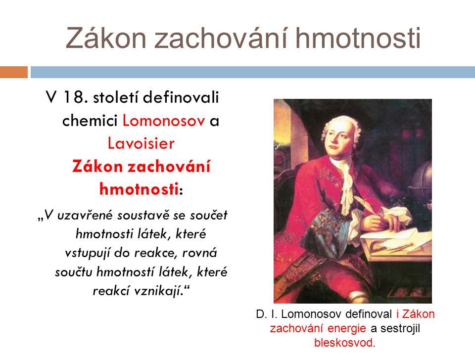"""Zákon zachování hmotnosti V 18. století definovali chemici Lomonosov a Lavoisier Zákon zachování hmotnosti: """"V uzavřené soustavě se součet hmotnosti l"""