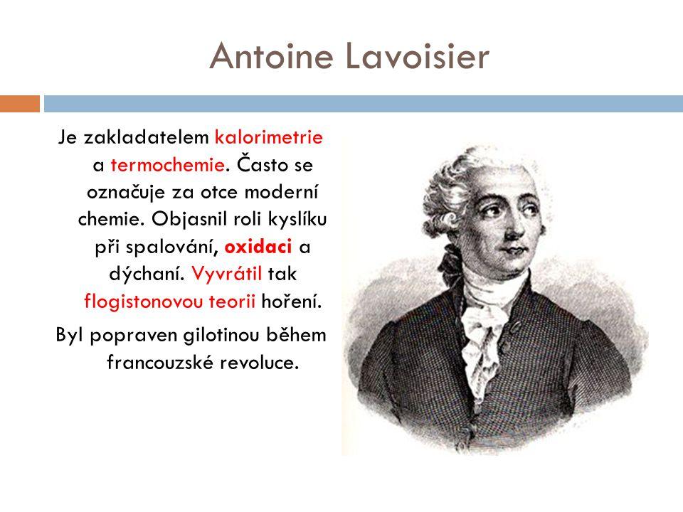 Antoine Lavoisier Je zakladatelem kalorimetrie a termochemie. Často se označuje za otce moderní chemie. Objasnil roli kyslíku při spalování, oxidaci a