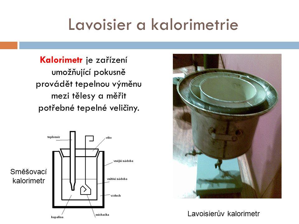 Lavoisier a kalorimetrie Kalorimetr je zařízení umožňující pokusně provádět tepelnou výměnu mezi tělesy a měřit potřebné tepelné veličiny. Lavoisierův