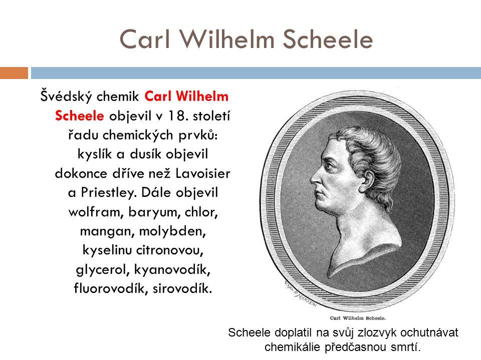 Carl Wilhelm Scheele Švédský chemik Carl Wilhelm Scheele objevil v 18. století řadu chemických prvků: kyslík a dusík objevil dokonce dříve než Lavoisi