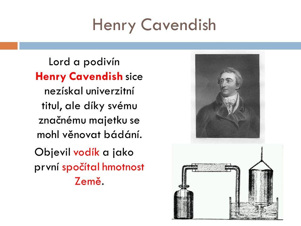 Henry Cavendish Lord a podivín Henry Cavendish sice nezískal univerzitní titul, ale díky svému značnému majetku se mohl věnovat bádání. Objevil vodík