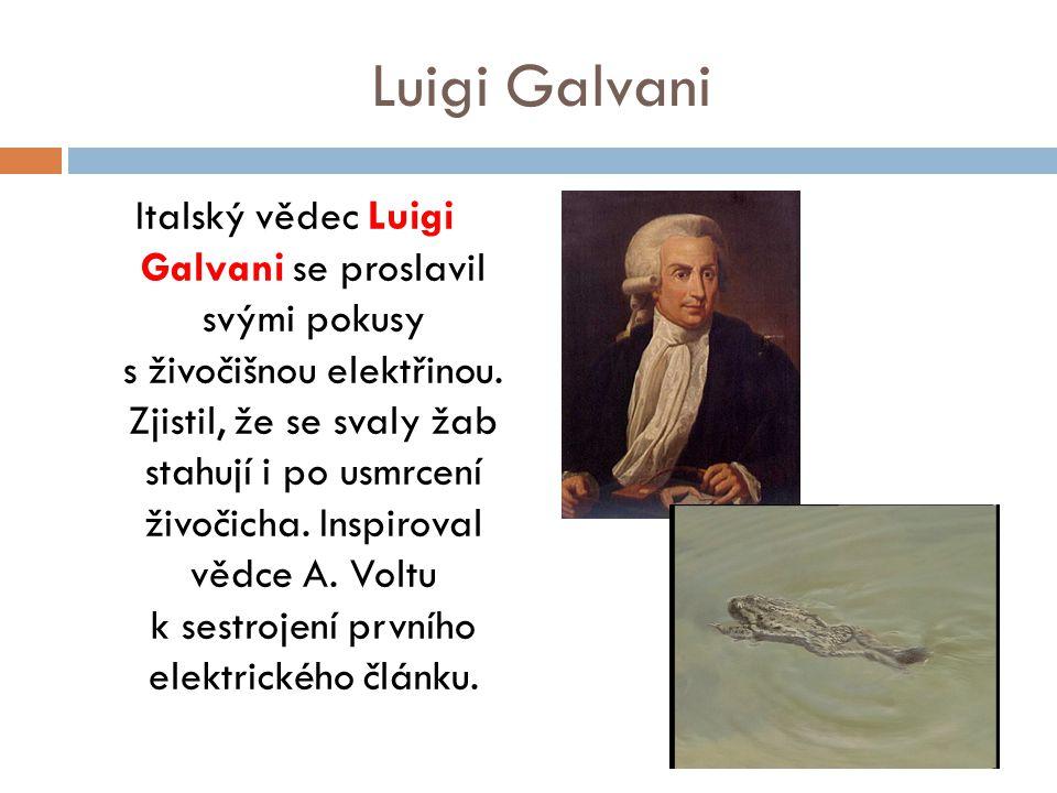 Luigi Galvani Italský vědec Luigi Galvani se proslavil svými pokusy s živočišnou elektřinou. Zjistil, že se svaly žab stahují i po usmrcení živočicha.