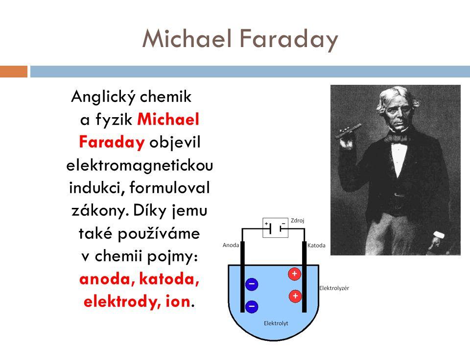 Michael Faraday Anglický chemik a fyzik Michael Faraday objevil elektromagnetickou indukci, formuloval zákony. Díky jemu také používáme v chemii pojmy