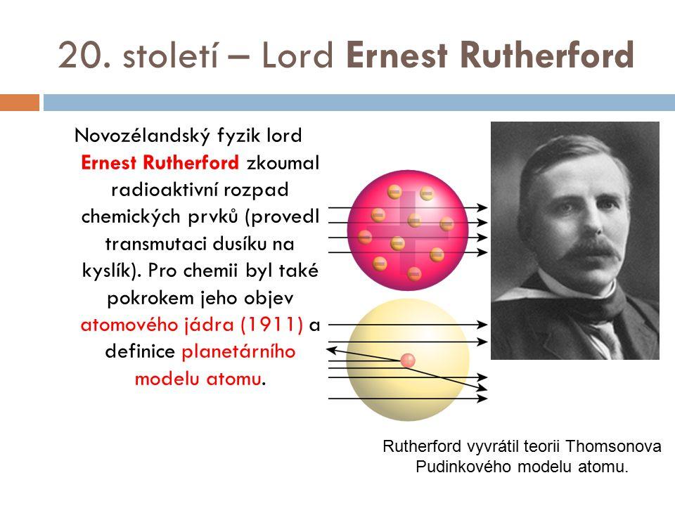 20. století – Lord Ernest Rutherford Novozélandský fyzik lord Ernest Rutherford zkoumal radioaktivní rozpad chemických prvků (provedl transmutaci dusí