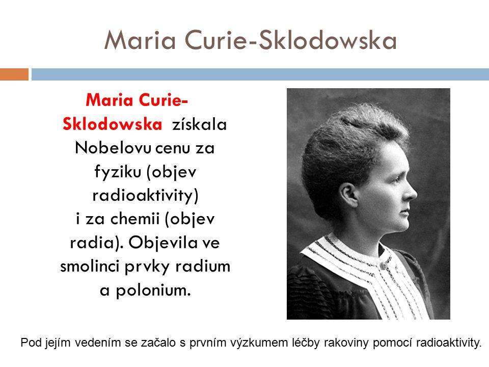 Maria Curie-Sklodowska Maria Curie- Sklodowska získala Nobelovu cenu za fyziku (objev radioaktivity) i za chemii (objev radia). Objevila ve smolinci p
