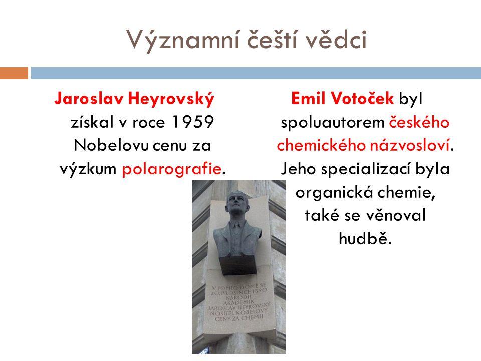 Významní čeští vědci Jaroslav Heyrovský získal v roce 1959 Nobelovu cenu za výzkum polarografie. Emil Votoček byl spoluautorem českého chemického názv