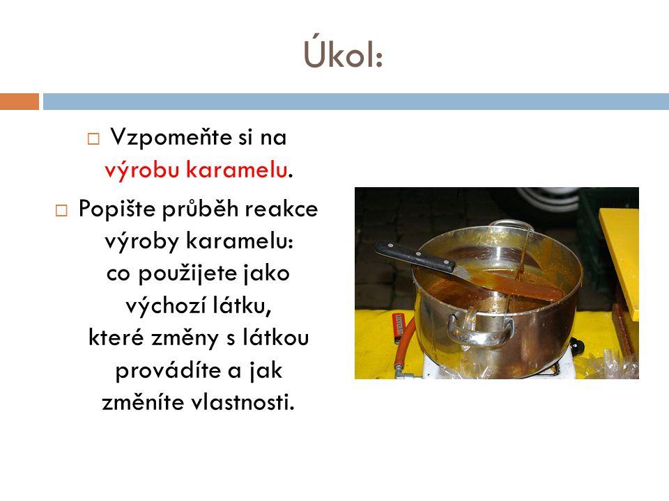 Úkol:  Vzpomeňte si na výrobu karamelu.  Popište průběh reakce výroby karamelu: co použijete jako výchozí látku, které změny s látkou provádíte a ja