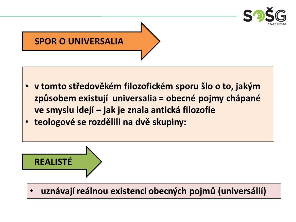 SPOR O UNIVERSALIA v tomto středověkém filozofickém sporu šlo o to, jakým způsobem existují universalia = obecné pojmy chápané ve smyslu idejí – jak je znala antická filozofie teologové se rozdělili na dvě skupiny: REALISTÉ uznávají reálnou existenci obecných pojmů (universálií)