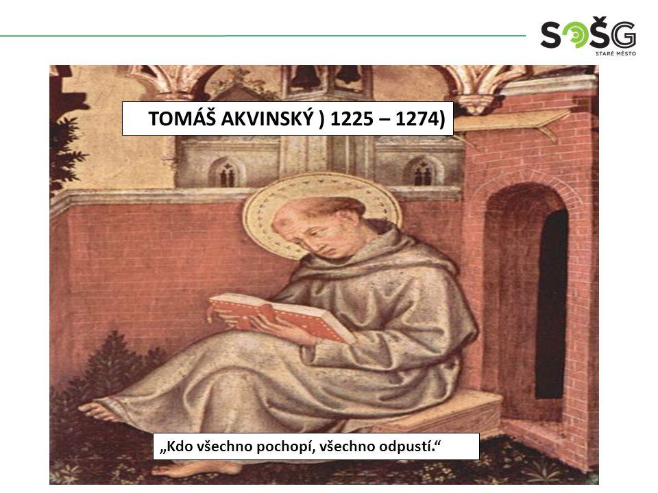 """TOMÁŠ AKVINSKÝ ) 1225 – 1274) """"Kdo všechno pochopí, všechno odpustí."""