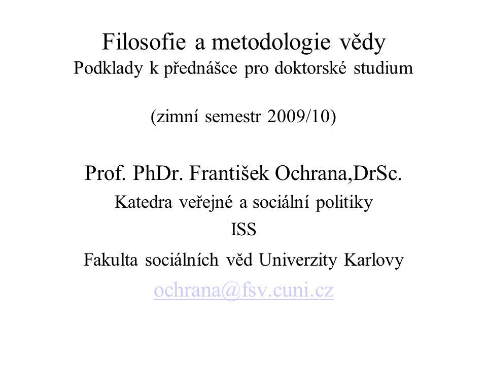 Filosofie a metodologie vědy Podklady k přednášce pro doktorské studium (zimní semestr 2009/10) Prof. PhDr. František Ochrana,DrSc. Katedra veřejné a
