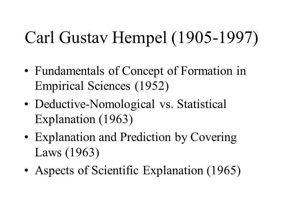 Carl Gustav Hempel (1905-1997) Fundamentals of Concept of Formation in Empirical Sciences (1952) Deductive-Nomological vs. Statistical Explanation (19