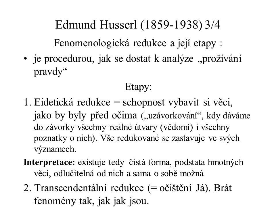 """Edmund Husserl (1859-1938) 3/4 Fenomenologická redukce a její etapy : je procedurou, jak se dostat k analýze """"prožívání pravdy"""" Etapy: 1. Eidetická re"""