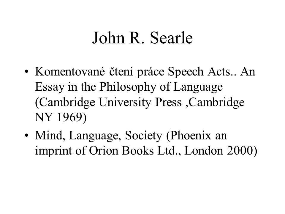 John R. Searle Komentované čtení práce Speech Acts.. An Essay in the Philosophy of Language (Cambridge University Press,Cambridge NY 1969) Mind, Langu