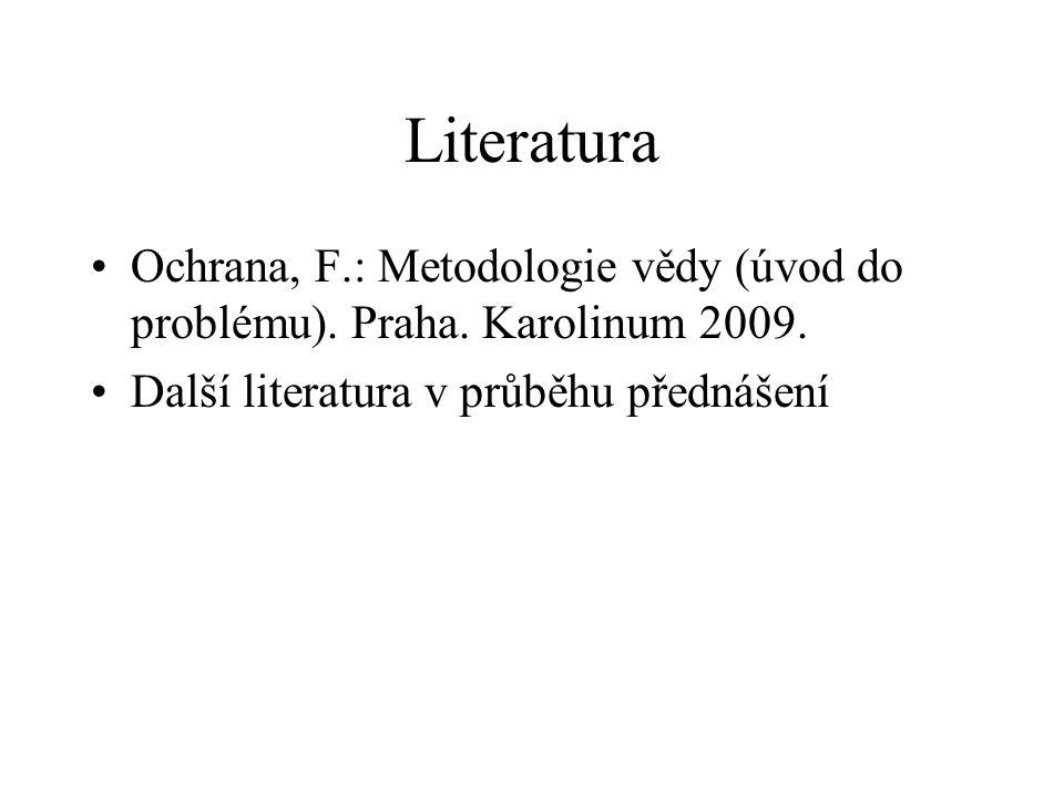 Literatura Ochrana, F.: Metodologie vědy (úvod do problému). Praha. Karolinum 2009. Další literatura v průběhu přednášení