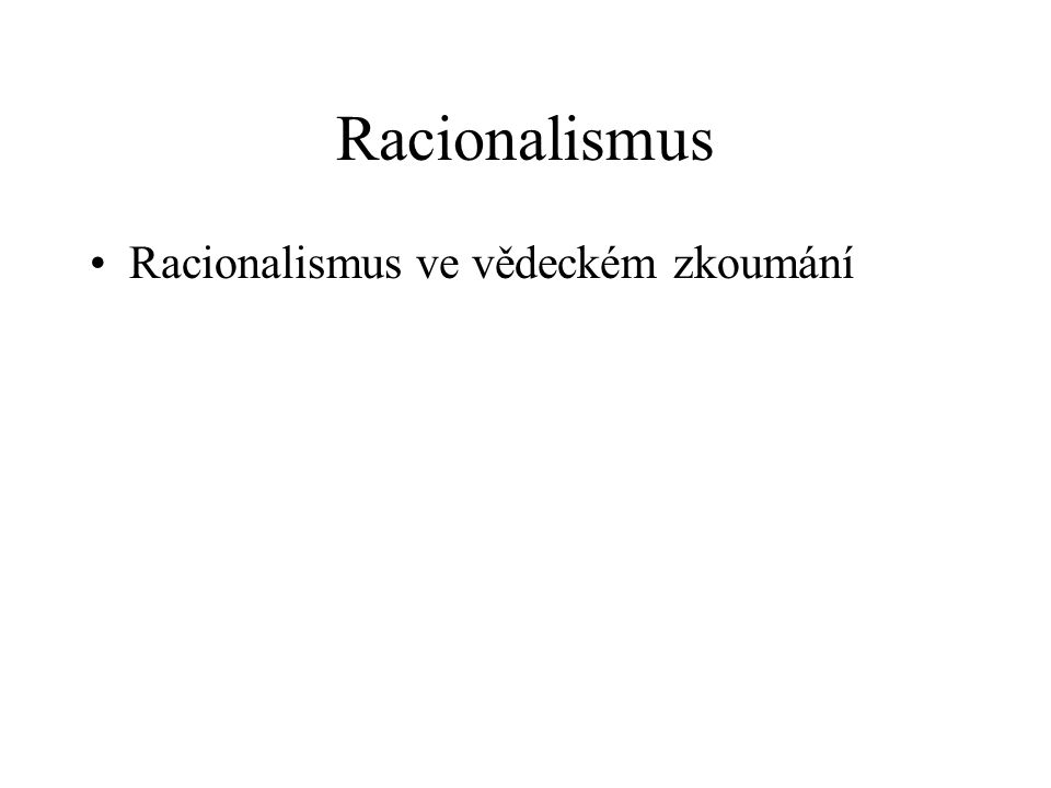 Racionalismus Racionalismus ve vědeckém zkoumání