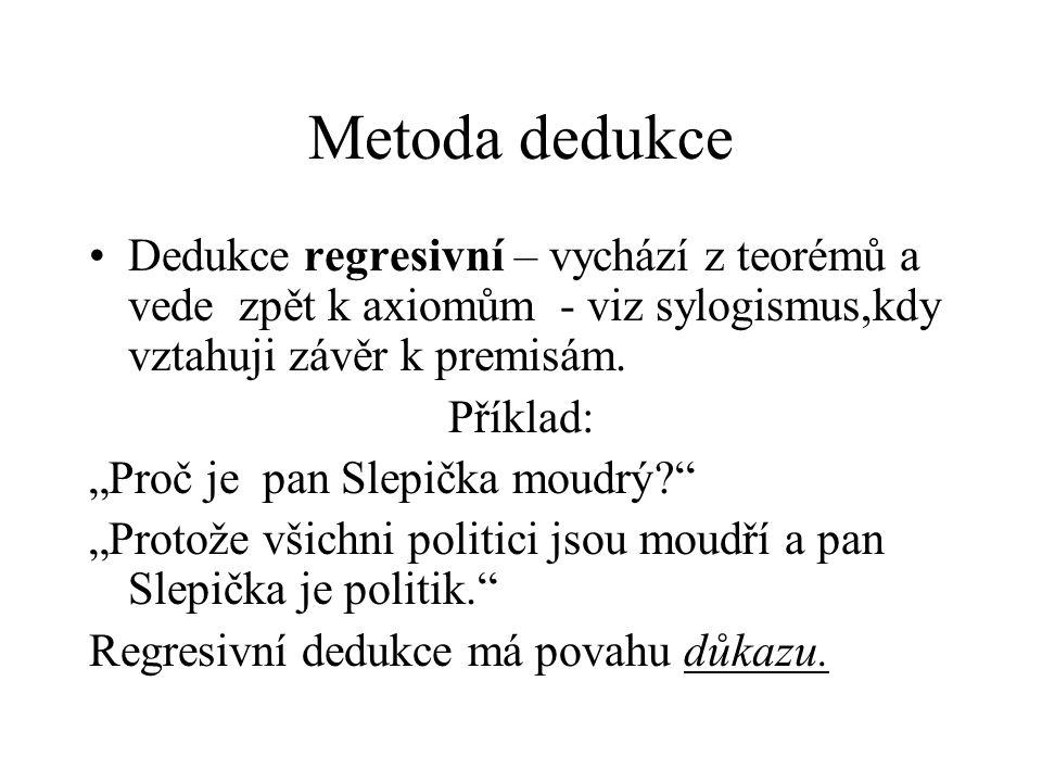"""Metoda dedukce Dedukce regresivní – vychází z teorémů a vede zpět k axiomům - viz sylogismus,kdy vztahuji závěr k premisám. Příklad: """"Proč je pan Slep"""