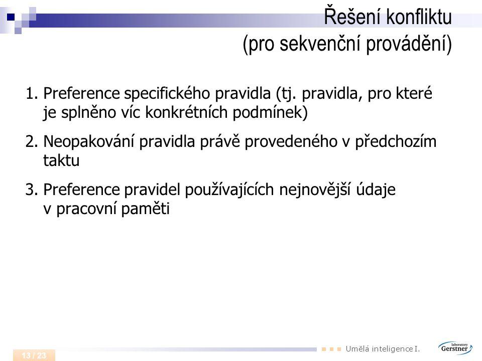Umělá inteligence I. 13 / 23 Řešení konfliktu (pro sekvenční provádění) 1.Preference specifického pravidla (tj. pravidla, pro které je splněno víc kon