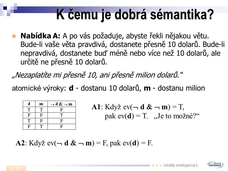 Umělá inteligence I. 2 / 23 K čemu je dobrá sémantika? Nabídka A: A po vás požaduje, abyste řekli nějakou větu. Bude-li vaše věta pravdivá, dostanete