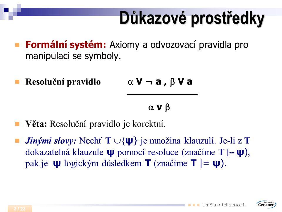 Umělá inteligence I. 3 / 23 Důkazové prostředky Formální systém: Axiomy a odvozovací pravidla pro manipulaci se symboly. Resoluční pravidlo  V ¬ a, 