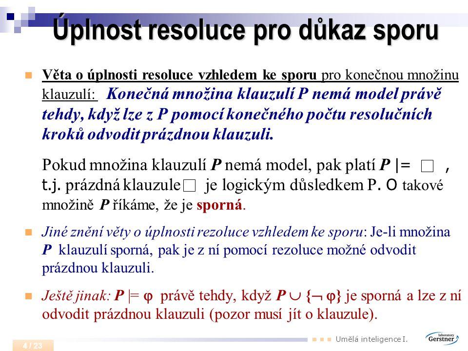 Umělá inteligence I. 4 / 23 Úplnost resoluce pro důkaz sporu Věta o úplnosti resoluce vzhledem ke sporu pro konečnou množinu klauzulí: Konečná množina