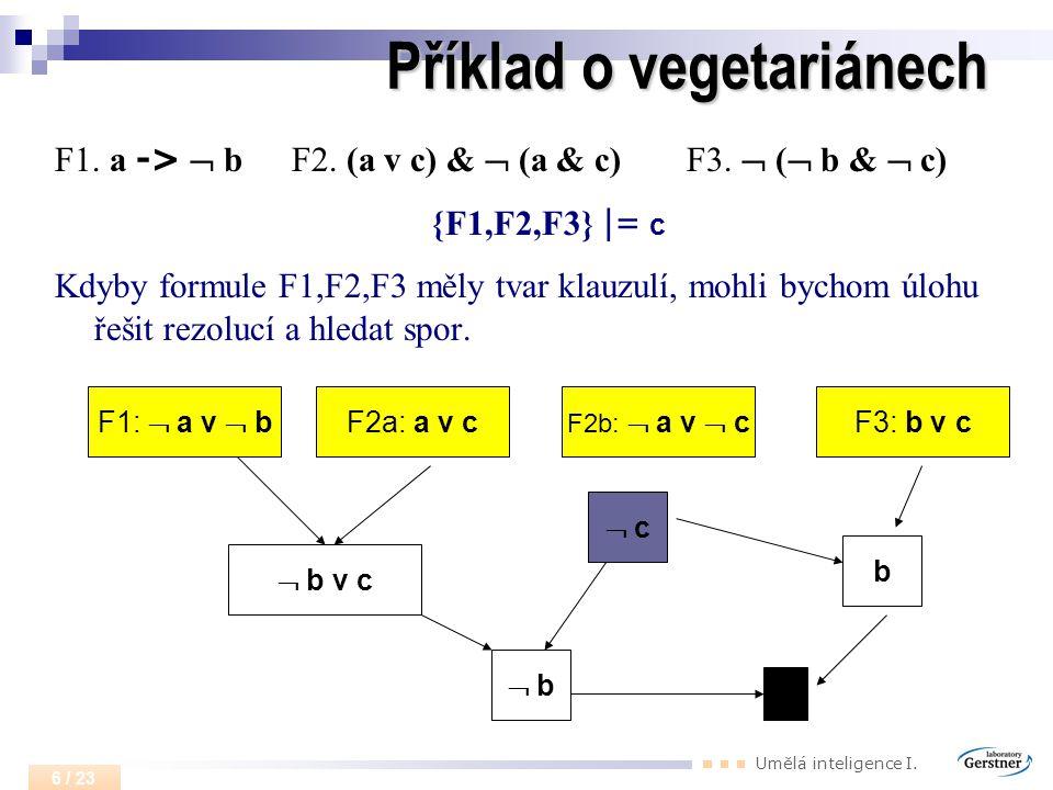 Umělá inteligence I. 6 / 23 Příklad o vegetariánech F1. a ->  b F2. (a v c) &  (a & c) F3.  (  b &  c) {F1,F2,F3} |= c Kdyby formule F1,F2,F3 měl