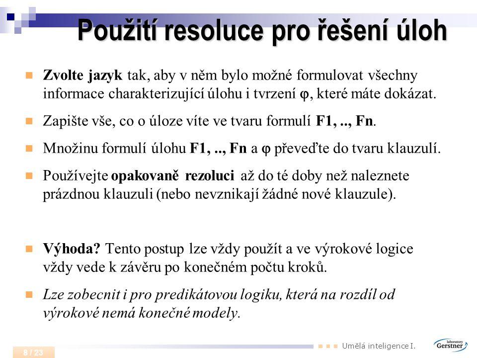 Umělá inteligence I. 8 / 23 Použití resoluce pro řešení úloh Zvolte jazyk tak, aby v něm bylo možné formulovat všechny informace charakterizující úloh