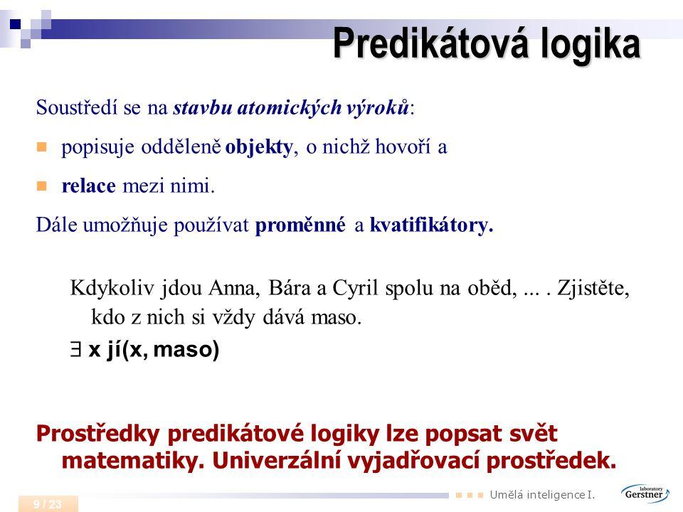 Umělá inteligence I. 9 / 23 Predikátová logika Soustředí se na stavbu atomických výroků: popisuje odděleně objekty, o nichž hovoří a relace mezi nimi.