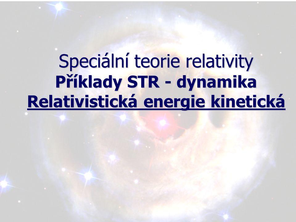 Speciální teorie relativity Příklady STR - dynamika Relativistická energie kinetická