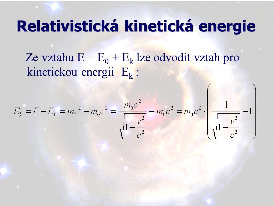 Relativistická kinetická energie Ze vztahu E = E 0 + E k lze odvodit vztah pro kinetickou energii E k :