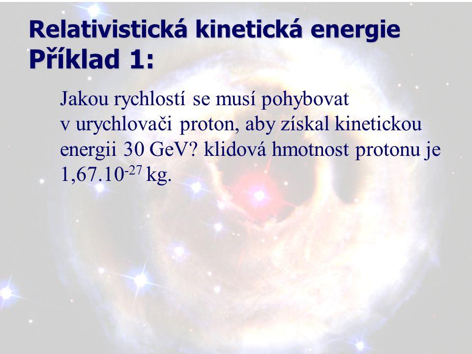 Relativistická kinetická energie Příklad 1: Jakou rychlostí se musí pohybovat v urychlovači proton, aby získal kinetickou energii 30 GeV.