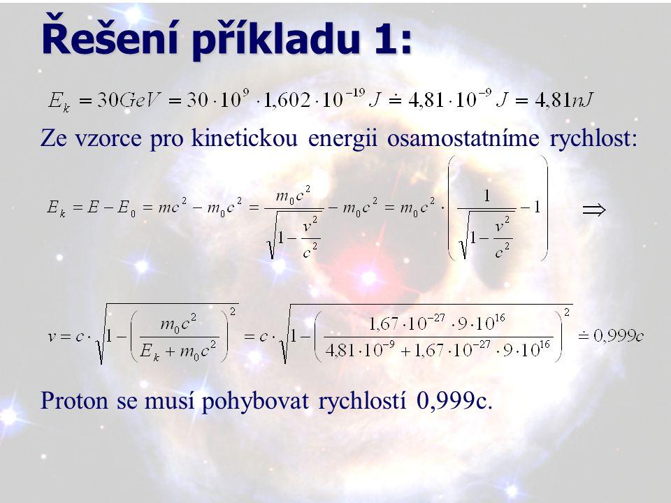 Řešení příkladu 1: Ze vzorce pro kinetickou energii osamostatníme rychlost: Proton se musí pohybovat rychlostí 0,999c.