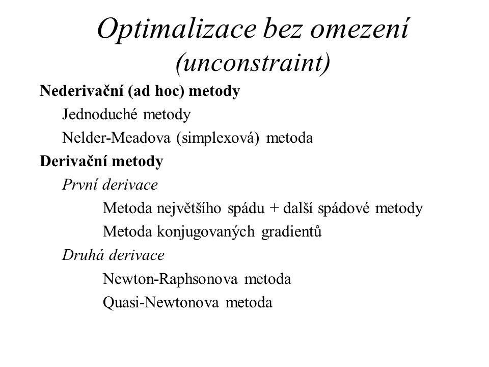Optimalizace bez omezení (unconstraint) Nederivační (ad hoc) metody Jednoduché metody Nelder-Meadova (simplexová) metoda Derivační metody První derivace Metoda největšího spádu + další spádové metody Metoda konjugovaných gradientů Druhá derivace Newton-Raphsonova metoda Quasi-Newtonova metoda