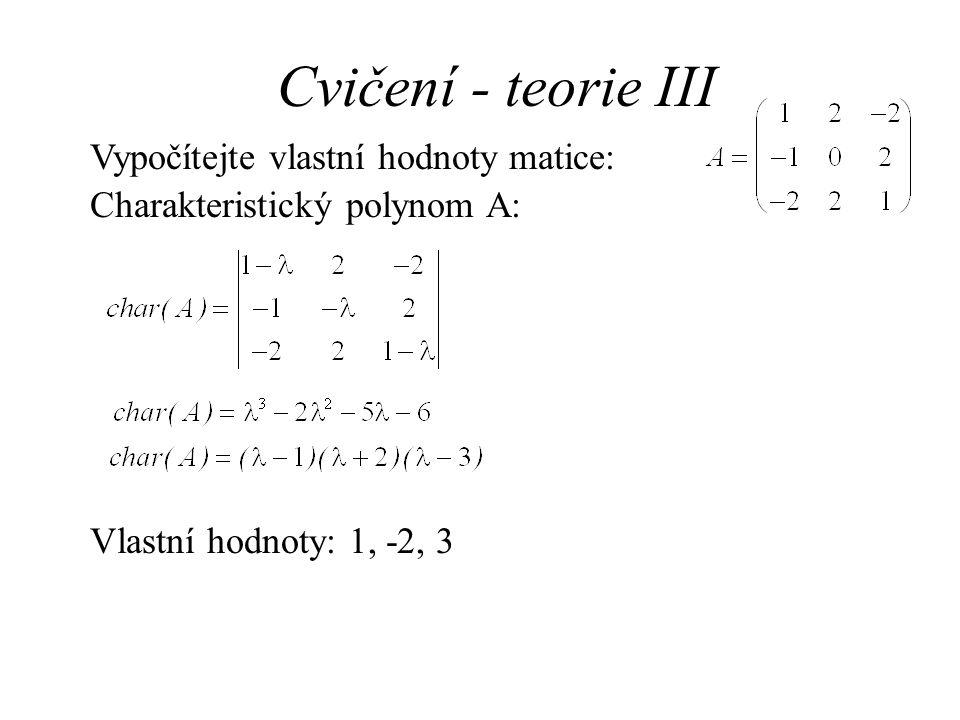 Cvičení - teorie III Vypočítejte vlastní hodnoty matice: Charakteristický polynom A: Vlastní hodnoty: 1, -2, 3