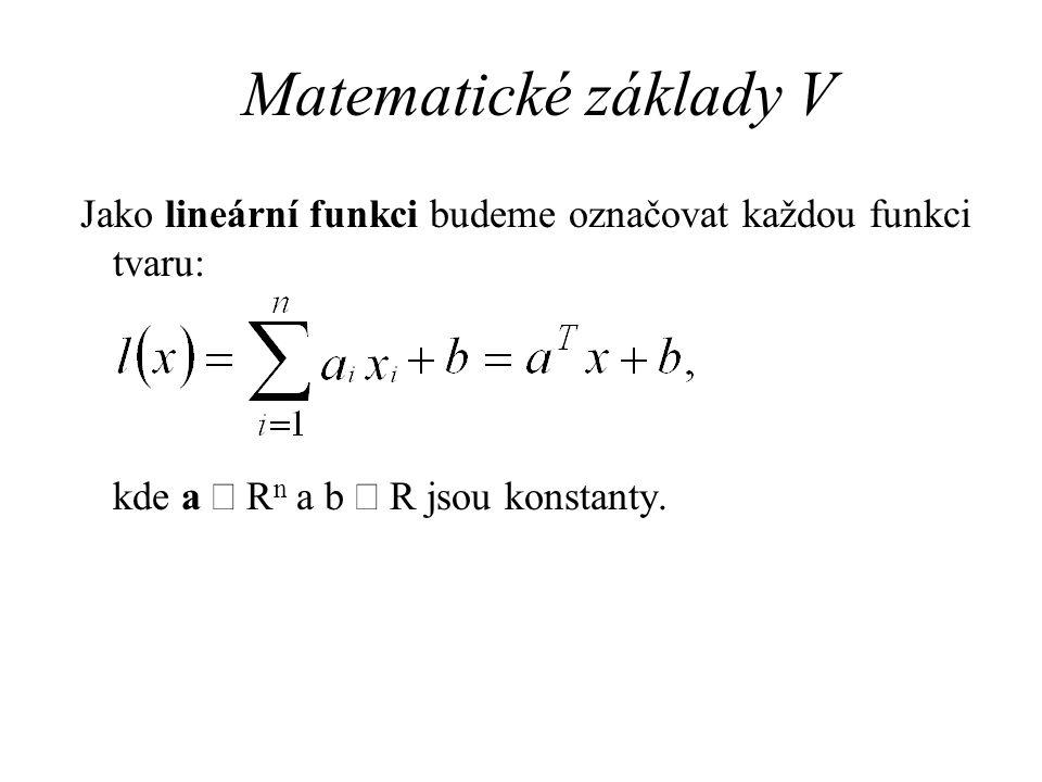 Matematické základy V Jako lineární funkci budeme označovat každou funkci tvaru: kde a  R n a b  R jsou konstanty.