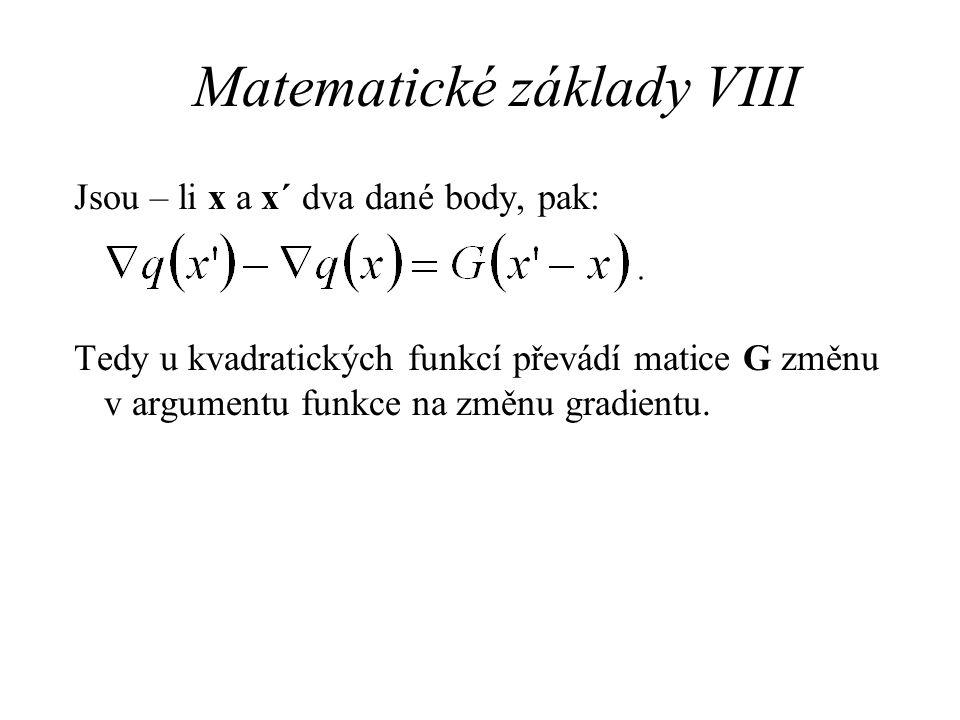 Matematické základy VIII Jsou – li x a x´ dva dané body, pak: Tedy u kvadratických funkcí převádí matice G změnu v argumentu funkce na změnu gradientu.