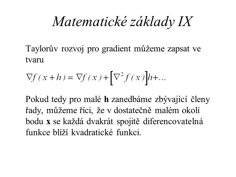 Matematické základy IX Taylorův rozvoj pro gradient můžeme zapsat ve tvaru Pokud tedy pro malé h zanedbáme zbývající členy řady, můžeme říci, že v dostatečně malém okolí bodu x se každá dvakrát spojitě diferencovatelná funkce blíží kvadratické funkci.