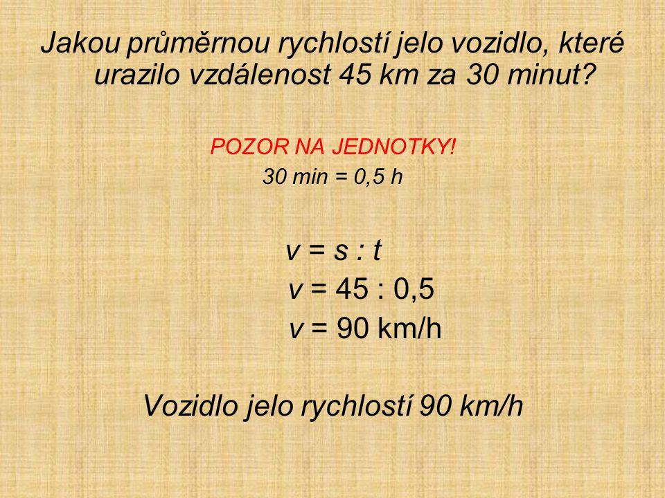 Jakou průměrnou rychlostí jelo vozidlo, které urazilo vzdálenost 45 km za 30 minut.
