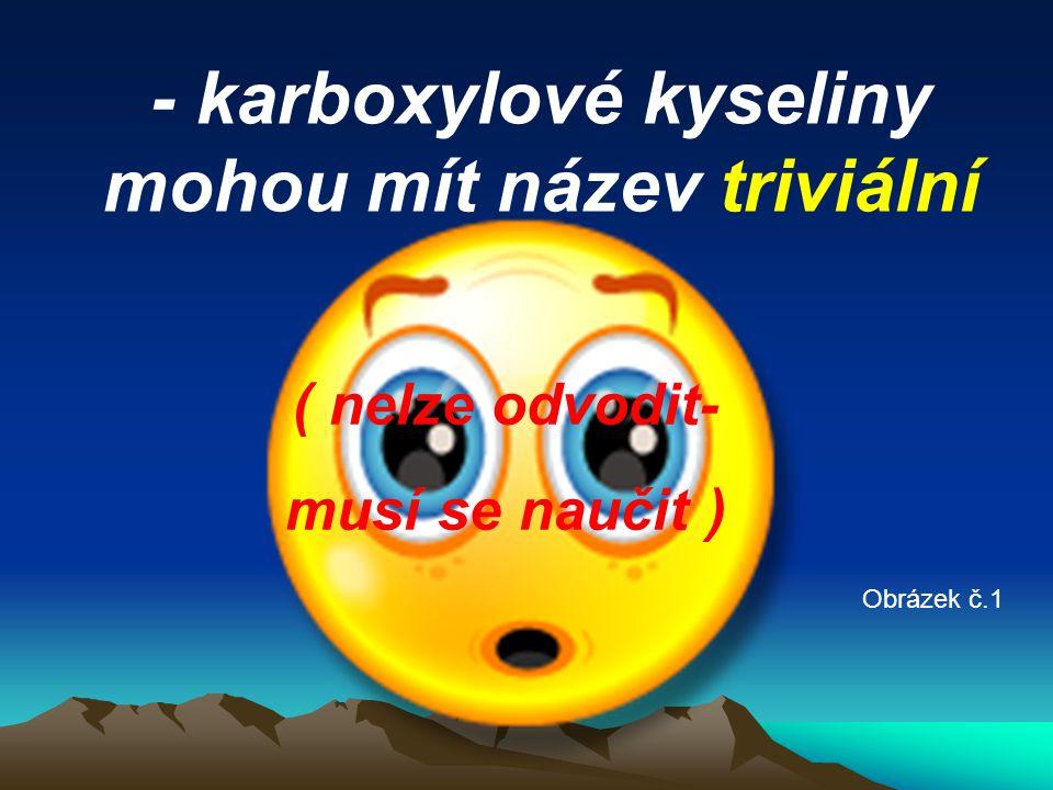 - karboxylové kyseliny mohou mít název triviální ( nelze odvodit- musí se naučit ) Obrázek č.1