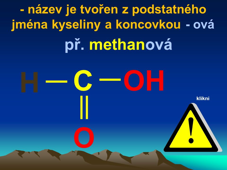 - název je tvořen z podstatného jména kyseliny a koncovkou - ová O OHC př. methanová H klikni