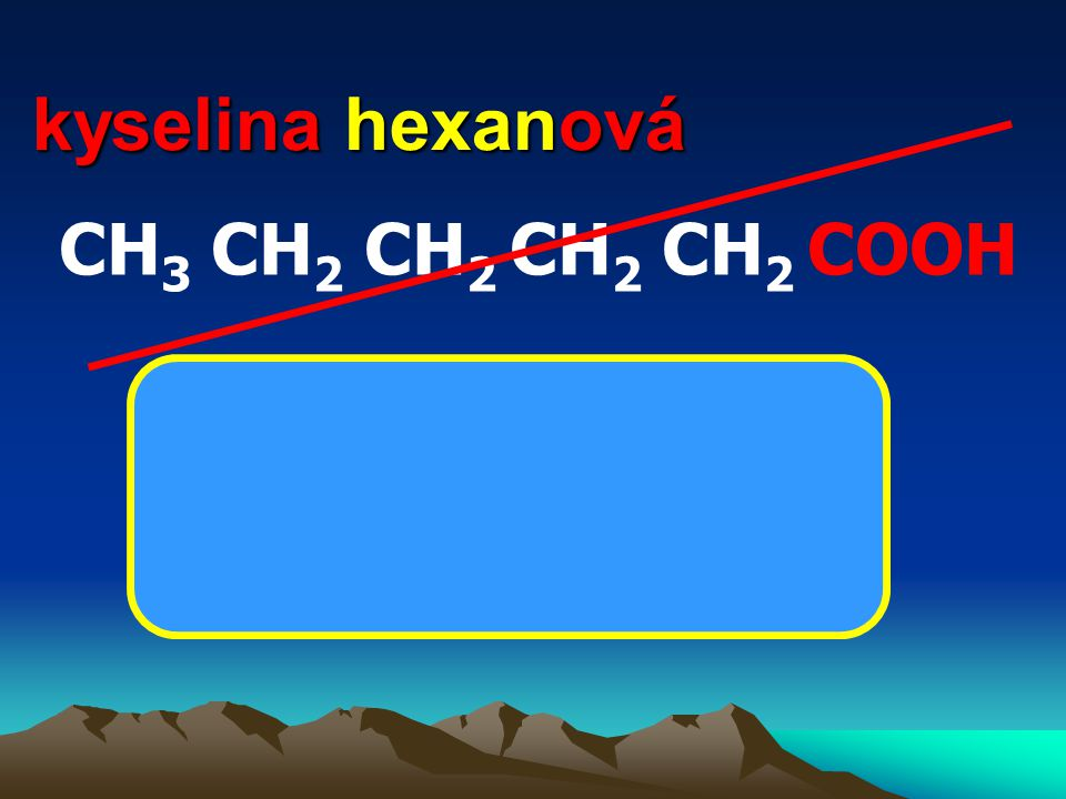 kyselina hexanová CH 3 CH 2 CH 2 CH 2 CH 2 COOH CH 3 (CH 2 ) 4 COOH