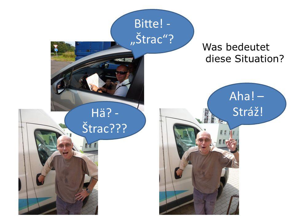 "Bitte! - ""Štrac Hä - Štrac Aha! – Stráž! Was bedeutet diese Situation"
