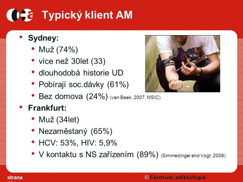 Typický klient AM Sydney: Muž (74%) více než 30let (33) dlouhodobá historie UD Pobírají soc.dávky (61%) Bez domova (24%) (van Beek, 2007, MSIC) Frankfurt: Muž (34let) Nezaměstaný (65%) HCV: 53%, HIV: 5,9% V kontaktu s NS zařízením (89%) (Simmedinger and Vogt, 2008) strana 10