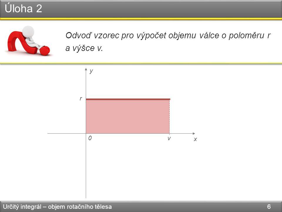 Úloha 2 Určitý integrál – objem rotačního tělesa 6 Odvoď vzorec pro výpočet objemu válce o poloměru r a výšce v. v r 0 x y