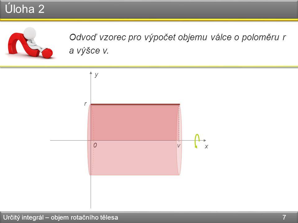 Úloha 2 Určitý integrál – objem rotačního tělesa 7 Odvoď vzorec pro výpočet objemu válce o poloměru r a výšce v. v r 0 x y