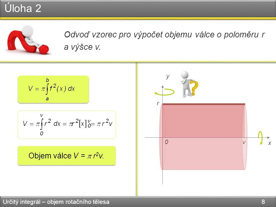 Úloha 2 Určitý integrál – objem rotačního tělesa 8 Odvoď vzorec pro výpočet objemu válce o poloměru r a výšce v. 0 x y v r Objem válce V =  r 2 v.