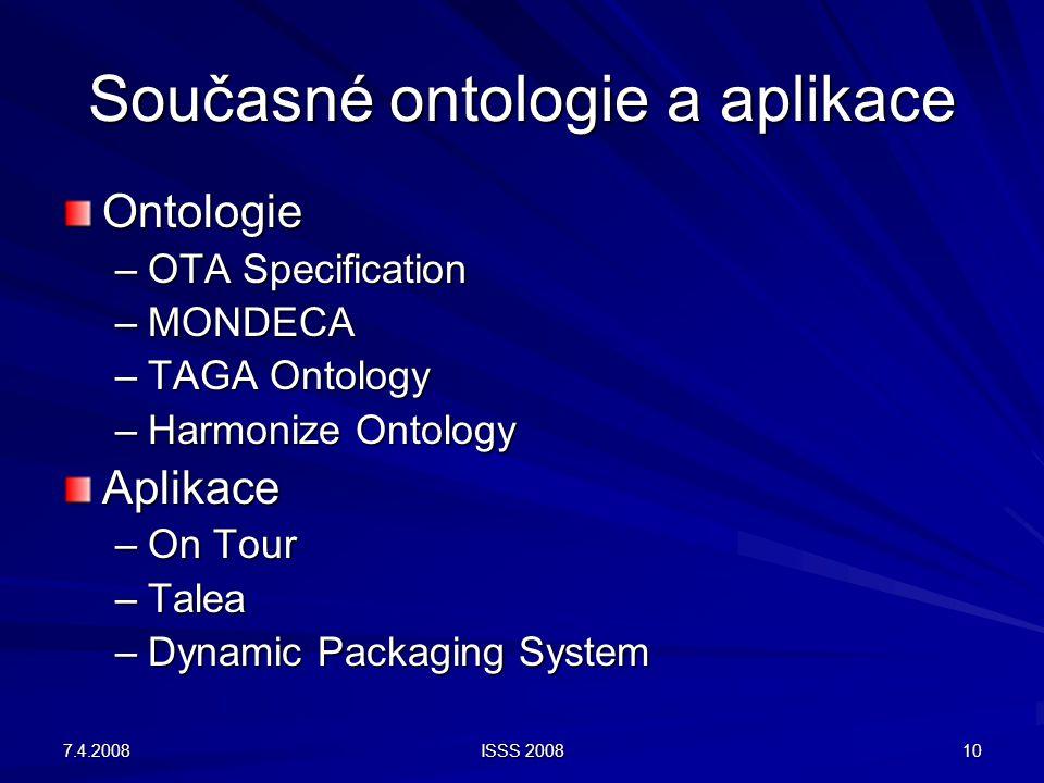 7.4.2008 ISSS 2008 10 Současné ontologie a aplikace Ontologie –OTA Specification –MONDECA –TAGA Ontology –Harmonize Ontology Aplikace –On Tour –Talea –Dynamic Packaging System