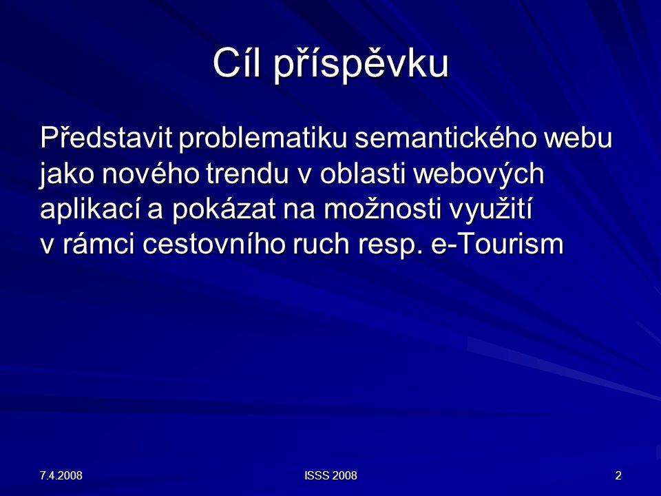 7.4.2008 ISSS 2008 2 Cíl příspěvku Představit problematiku semantického webu jako nového trendu v oblasti webových aplikací a pokázat na možnosti využití v rámci cestovního ruch resp.