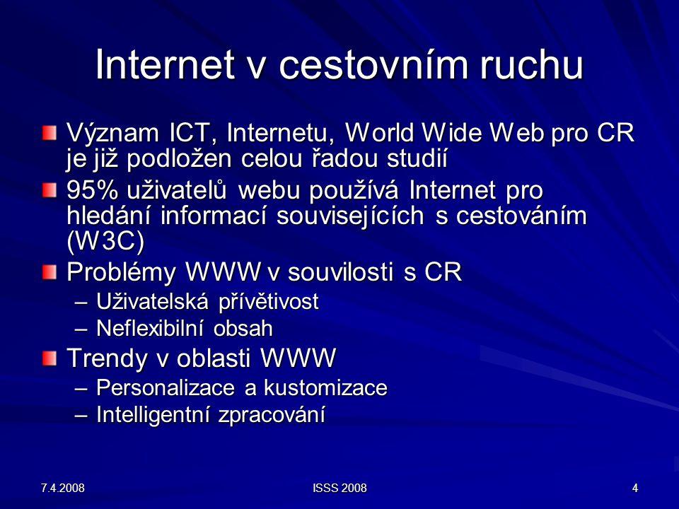 7.4.2008 ISSS 2008 4 Internet v cestovním ruchu Význam ICT, Internetu, World Wide Web pro CR je již podložen celou řadou studií 95% uživatelů webu používá Internet pro hledání informací souvisejících s cestováním (W3C) Problémy WWW v souvilosti s CR –Uživatelská přívětivost –Neflexibilní obsah Trendy v oblasti WWW –Personalizace a kustomizace –Intelligentní zpracování